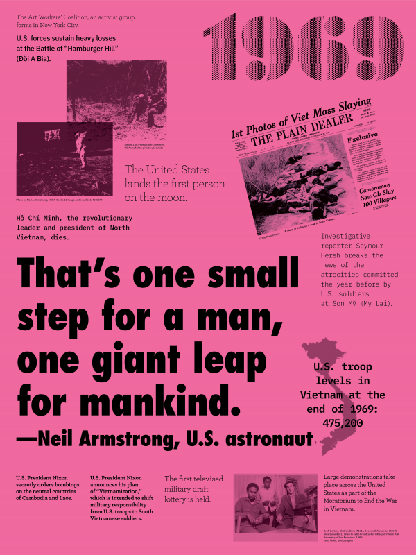 "Year: 1969 Quote/headlines: ""That's one small step for man, one giant leap for mankind.""-Neil Armstrong, U.S. astronaut Event: Soldiers in the woods Image description: The Art Workers Coalition, an activist group, forms in New York City. U.S. forces sustain heavy losses at the Battle of ""Hamburger Hill"" (Đồi A Bia). Event: Neil Armstrong on the moon Image description: Hồ Chí Minh, the revolutionary leader and president of North Vietnam, dies. The United States lands the first person on the moon. Event: Newspaper reveals photos of dead bodies Image description: Investigative reporter Seymour Hersh breaks the news of the atrocities committed the year before by U.S. soldiers at Sơn Mỹ (My Lai). Event: Vietnam map Image description: U.S. troop levels at the end of 1969: 475,200 Event: Under headline Image description: U.S. President Nixon secretly orders bombings on the neutral countries of Cambodia and Laos. U.S. President Nixon announces his plan of ""Vietnamization,"" which is intended to shift military responsibility from U.S. troops to South Vietnamese soldiers. Event: 3 boys listening to the radio Image description: The first televised military draft lottery is held. Large demonstrations take place across the United States as part of the Moratorium to End the War in Vietnam."
