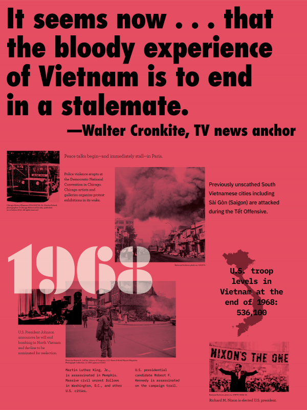 "Year: 1968 Quote/headlines: ""It seems now… That the bloody experience of Vietnam is to end in a stalemate.""- Walter Cronkite, TV news anchor Event: Military police vehicle Image description: Police violence erupts at the Democratic National Convention in Chicago artist and galleries organize protest exhibitions in its wake. Event: Smoke covered sky above a city Image description: Previously unscathed South Vietnamese cities including Sài Gòn (Saigon) are attacked during the Tết offensive Event: President Johnson broadcasting Image description: U.S. President Johnson announces he will end bombing in North Vietnam and decline to be nominated for reelection. Event: Soldier standing in the middle of an intersection Image description: Martin Luther King, Jr., is assassinated in Memphis. Massive civil unrest follows in Washington, D.C., and other U.S. cities. U.S. presidential Robert F. Kennedy is assassinated on the campaign trail. Event: President Nixon is in a parade Image description: Richard M. Nixon is elected U.S. president."