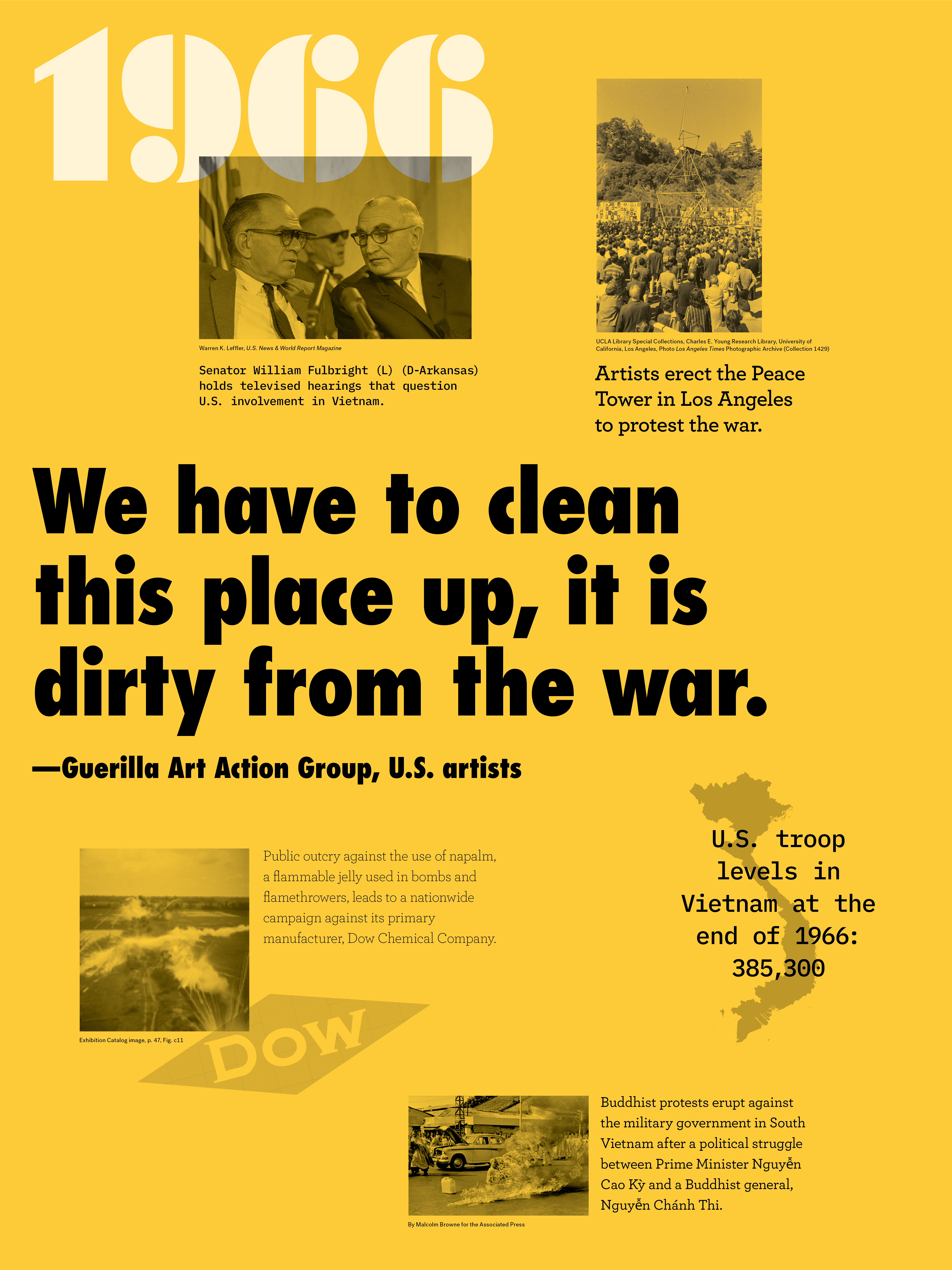 "Year:1966 Quote/headlines:""We have to clean this place up, it is dirty from the war.""-Guerilla Art Action Group, U.S. artists Event:Picture of U.S. senators Image description: Senator William Fulbright (L) (D-Arkansas) holds televised hearings that question U.S. involvement in Vietnam. Event: Peace tower with audience Image description: Artists erect the Peace Tower in Los Angeles to protest the war. Event: Explosions on field Image description:Public outcry against the use of napalm, a flammable jelly used in bombs and flamethrowers, leads to a nationwide campaign against its primary manufacturer, Dow Chemical Company Event: Vietnam map Image description: U.S. troop levels in Vietnam at the end of 1966: 365,300 Event:Person is on fire Image description: Buddhist protests erupt against the military government in South Vietnam after a political struggle between Prime Minister Nguyễn Cao Kỳ and a Buddhist general, Nguyễn Chánh Thi."