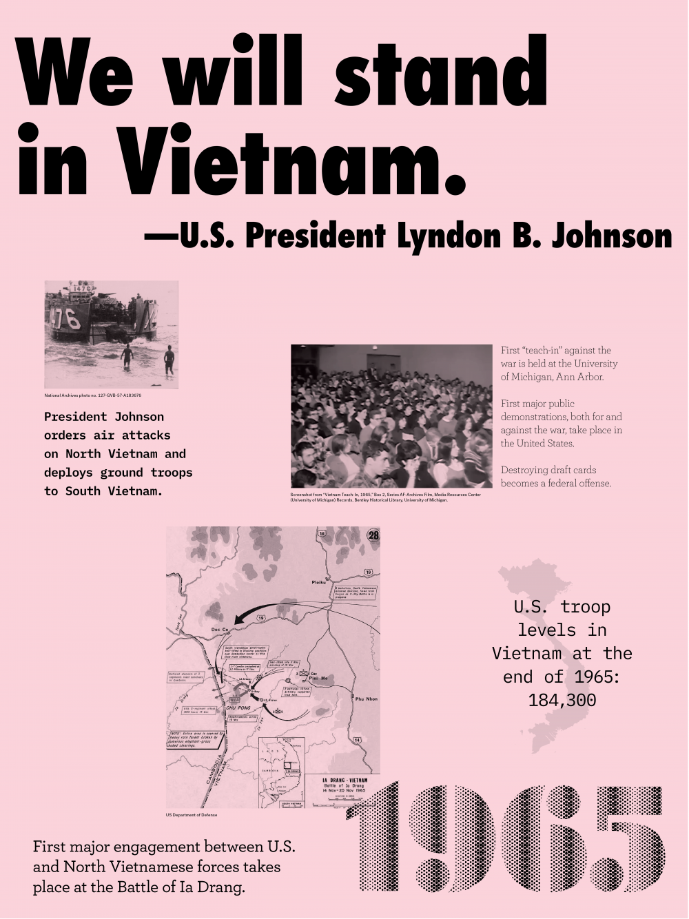 "Year: 1965 Quote/headline: ""We will stand in Vietnam""-U.S. President Lyndon B. Johnson Event: People walking towards a boat in the ocean. Image description: President Johnson orders air attacks on North Vietnam and deploys ground troops to South Vietnam. Event: Audience Image description: First ""teach-in"" against the war is held at the University of Michigan, Ann Arbor. First major public demonstrations, both for and against the war, take place in the United States. Event: Vietnam map Image description: U.S. troop levels in Vietnam at the end of 1965: 184,300 Event: Battle of Ia Drang map Image description: First major engagement between the U.S. and North Vietnamese forces takes place at the Battle of Ia Drung"